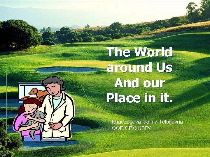 The World around Us And our Place in it. Khadzugova Galina Tolbijevna ООП СПО