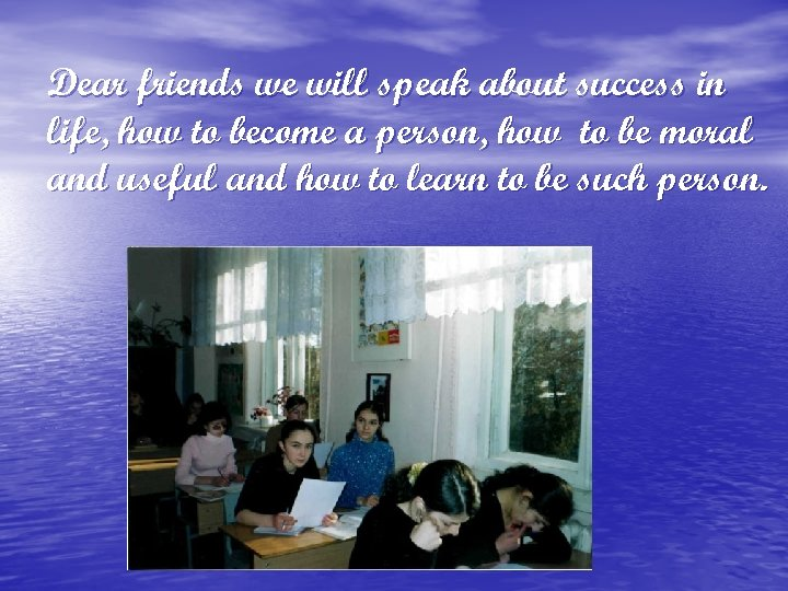 Dear friends we will speak about success in life, how to become a person,