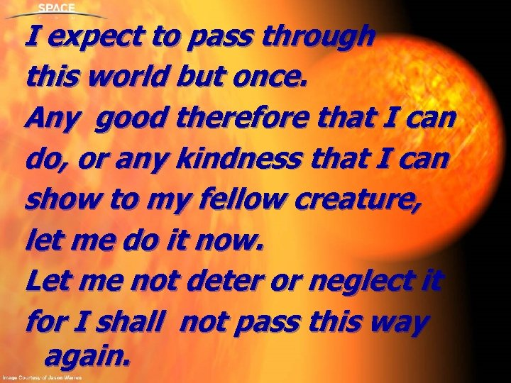 I expect to pass through this world but once. Any good therefore that I