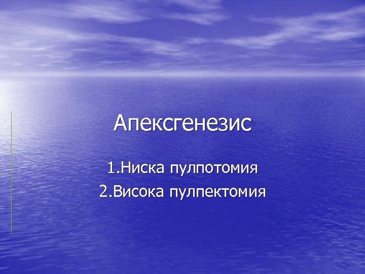 Апексгенезис 1. Ниска пулпотомия 2. Висока пулпектомия