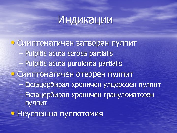 Индикации • Симптоматичен затворен пулпит – Pulpitis acuta serosa partialis – Pulpitis acuta purulenta