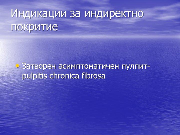Индикации за индиректно покритие • Затворен асимптоматичен пулпитpulpitis chronica fibrosa