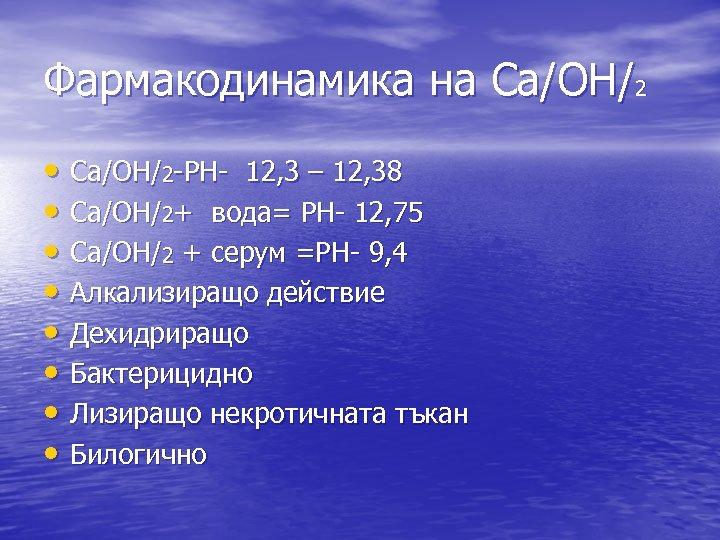 Фармакодинамика на Ca/OH/2 • Ca/OH/2 -PH- 12, 3 – 12, 38 • Ca/OH/2+ вода=