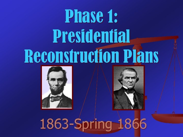 Phase 1: Presidential Reconstruction Plans 1863 -Spring 1866