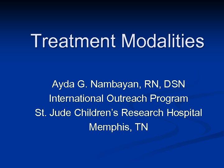 Treatment Modalities Ayda G. Nambayan, RN, DSN International Outreach Program St. Jude Children's Research