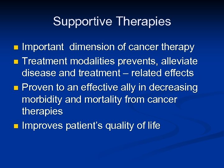Supportive Therapies Important dimension of cancer therapy n Treatment modalities prevents, alleviate disease and