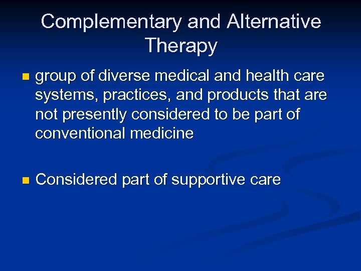 Complementary and Alternative Therapy n group of diverse medical and health care systems, practices,