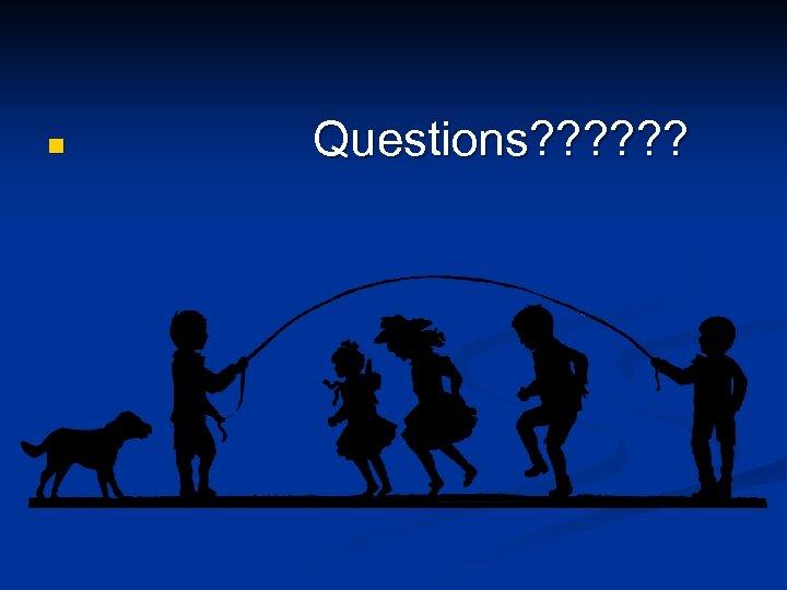 n Questions? ? ?