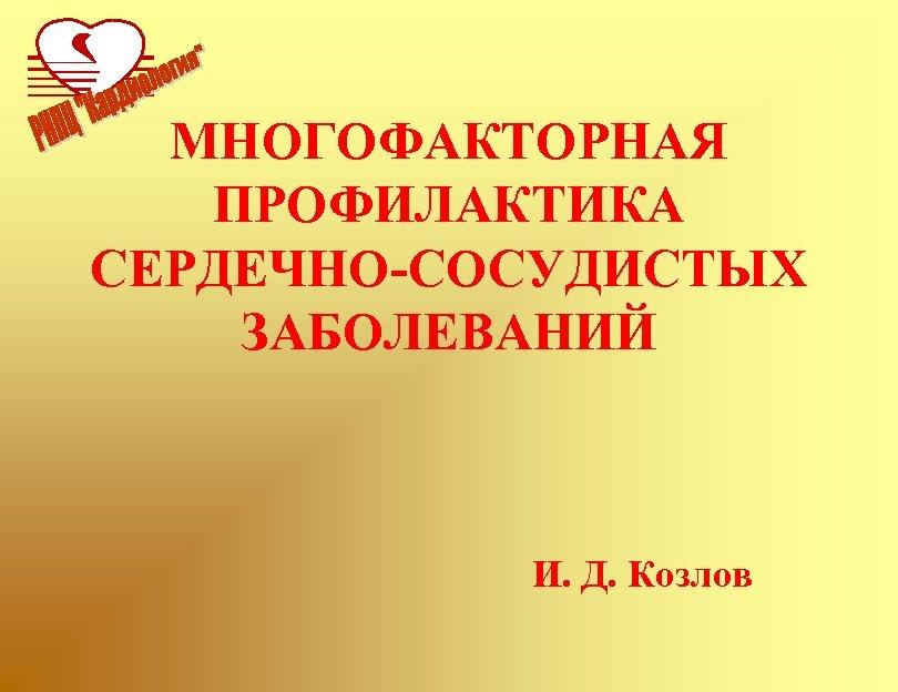 МНОГОФАКТОРНАЯ ПРОФИЛАКТИКА СЕРДЕЧНО-СОСУДИСТЫХ ЗАБОЛЕВАНИЙ И. Д. Козлов