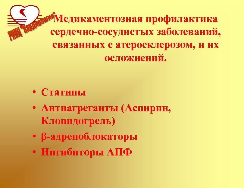 Медикаментозная профилактика сердечно-сосудистых заболеваний, связанных с атеросклерозом, и их осложнений. • Статины • Антиагреганты