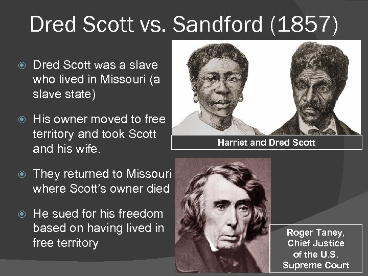 Dred Scott vs. Sandford (1857) Dred Scott was a slave who lived in Missouri