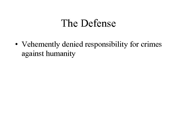 The Defense • Vehemently denied responsibility for crimes against humanity