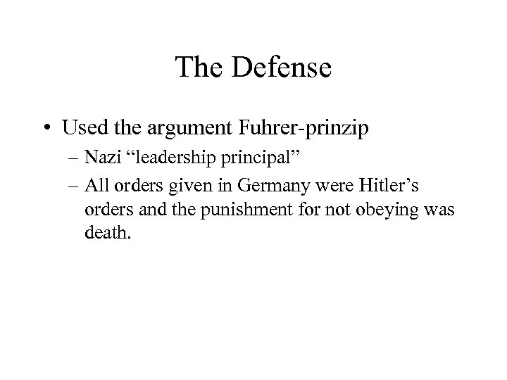 "The Defense • Used the argument Fuhrer-prinzip – Nazi ""leadership principal"" – All orders"