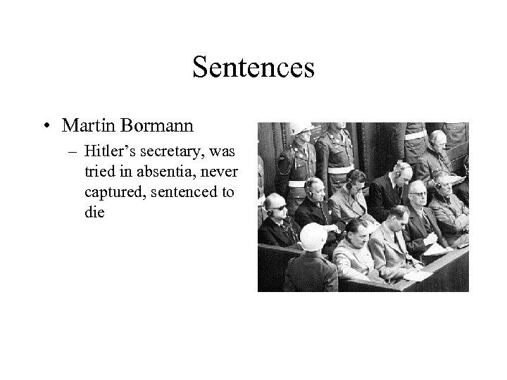 Sentences • Martin Bormann – Hitler's secretary, was tried in absentia, never captured, sentenced