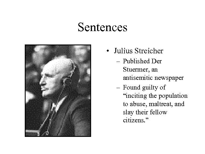 Sentences • Julius Streicher – Published Der Stuermer, an antisemitic newspaper – Found guilty