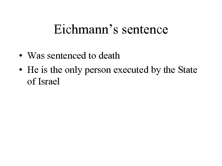Eichmann's sentence • Was sentenced to death • He is the only person executed