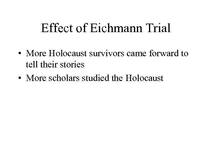 Effect of Eichmann Trial • More Holocaust survivors came forward to tell their stories