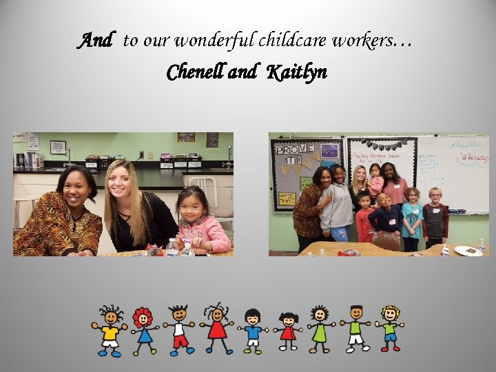 And to our wonderful childcare workers… Chenell and Kaitlyn