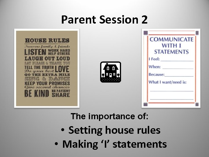 Parent Session 2 The importance of: • Setting house rules • Making 'I' statements