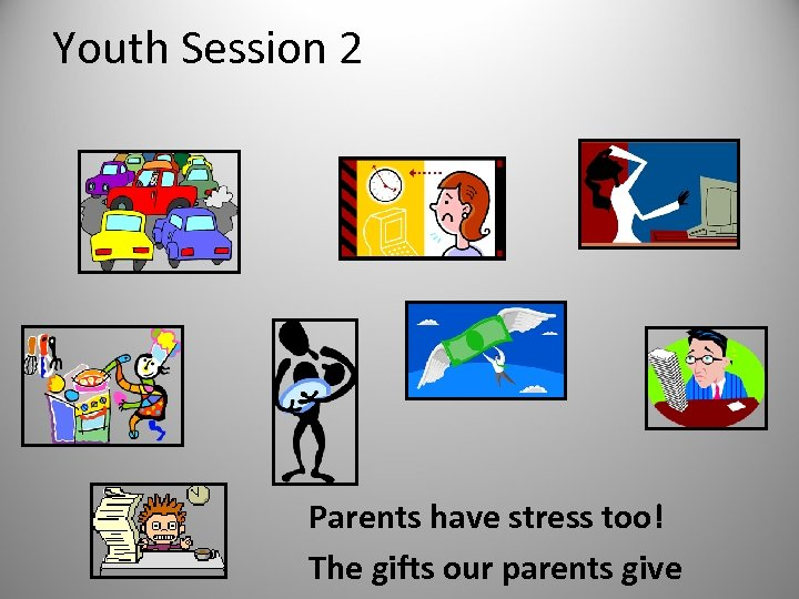 Youth Session 2 Parents have stress too! The gifts our parents give