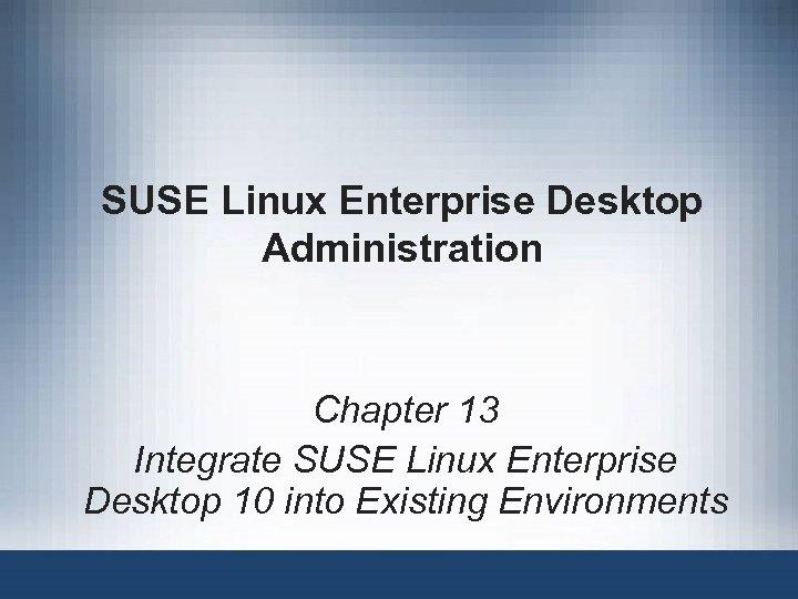 SUSE Linux Enterprise Desktop Administration Chapter 13 Integrate SUSE Linux Enterprise Desktop 10 into