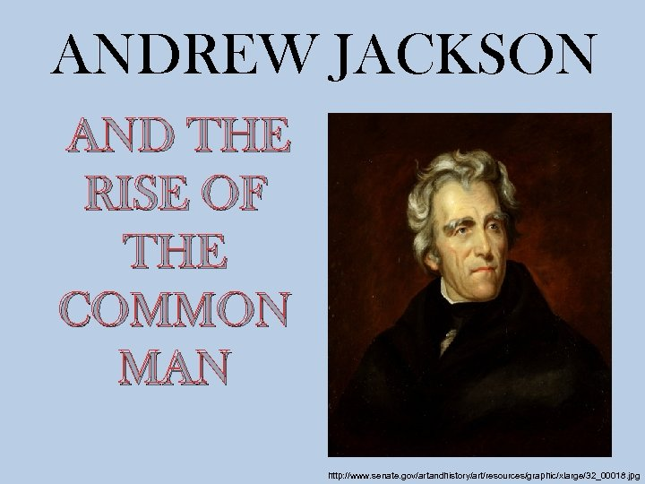 ANDREW JACKSON AND THE RISE OF THE COMMON MAN http: //www. senate. gov/artandhistory/art/resources/graphic/xlarge/32_00018. jpg