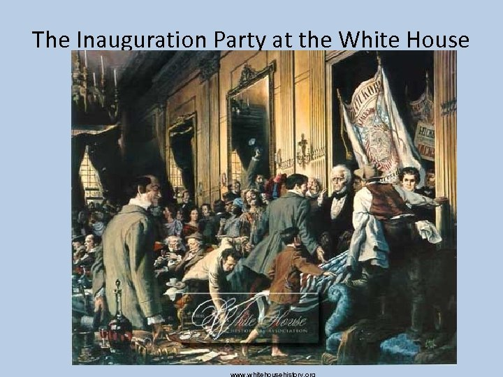 The Inauguration Party at the White House www. whitehousehistory. org
