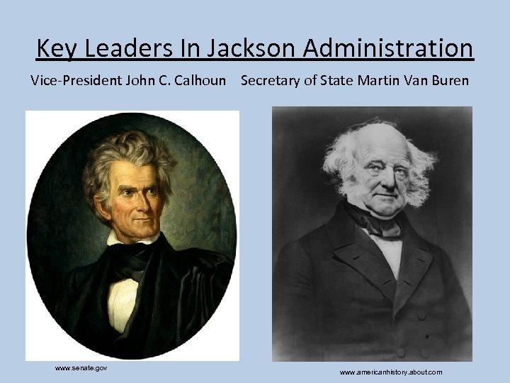 Key Leaders In Jackson Administration Vice-President John C. Calhoun Secretary of State Martin Van
