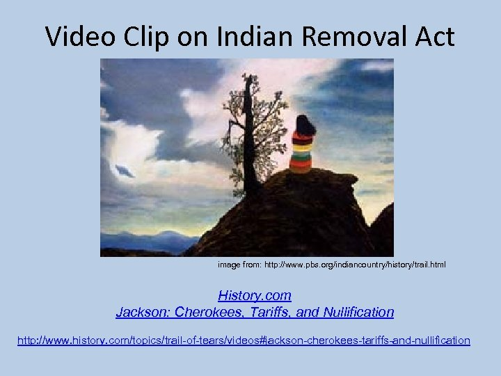 Video Clip on Indian Removal Act image from: http: //www. pbs. org/indiancountry/history/trail. html History.