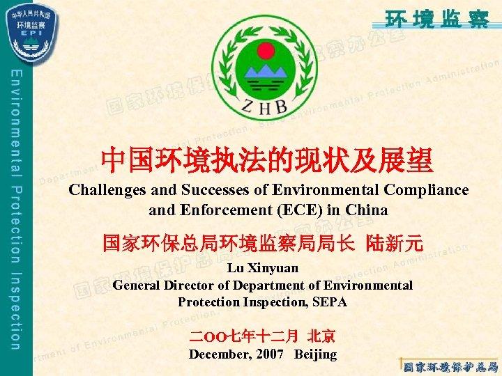 中国环境执法的现状及展望 Challenges and Successes of Environmental Compliance and Enforcement (ECE) in China 国家环保总局环境监察局局长 陆新元