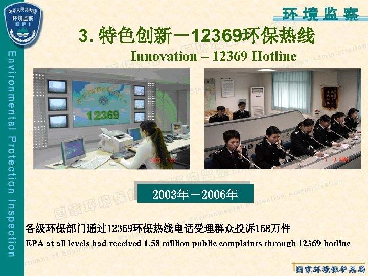3. 特色创新-12369环保热线 Innovation – 12369 Hotline 2003年-2006年 各级环保部门通过12369环保热线电话受理群众投诉158万件 EPA at all levels had received