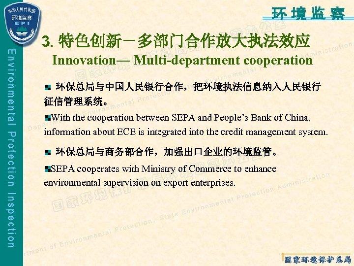 3. 特色创新-多部门合作放大执法效应 Innovation— Multi-department cooperation 环保总局与中国人民银行合作,把环境执法信息纳入人民银行 征信管理系统。 With the cooperation between SEPA and People's