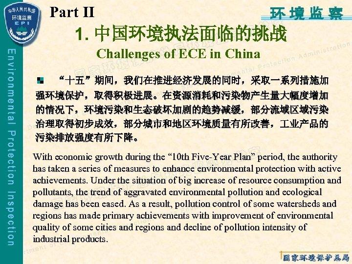 "Part Ⅱ 1. 中国环境执法面临的挑战 Challenges of ECE in China ""十五""期间,我们在推进经济发展的同时,采取一系列措施加 强环境保护,取得积极进展。在资源消耗和污染物产生量大幅度增加 的情况下,环境污染和生态破坏加剧的趋势减缓,部分流域区域污染 治理取得初步成效,部分城市和地区环境质量有所改善, 业产品的"
