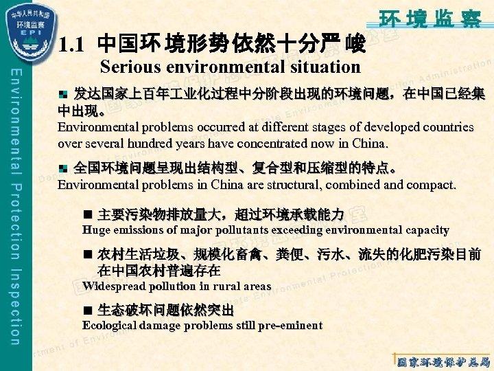 1. 1 中国环 境形势 依然十分严 峻 Serious environmental situation 发达国家上百年 业化过程中分阶段出现的环境问题,在中国已经集 中出现。 Environmental problems