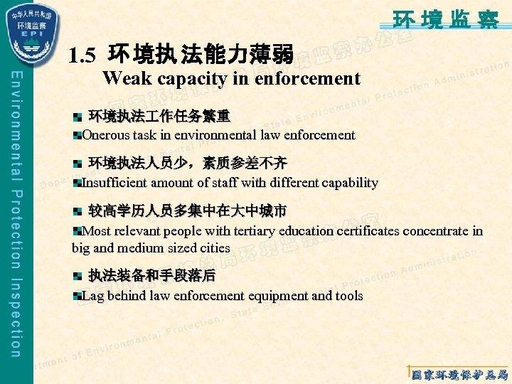 1. 5 环 境执 法能力薄弱 Weak capacity in enforcement 环境执法 作任务繁重 Onerous task in