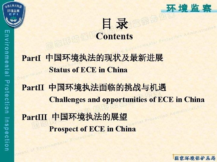 目录 Contents PartⅠ 中国环境执法的现状及最新进展  Status of ECE in China PartⅡ 中国环境执法面临的挑战与机遇  Challenges and opportunities