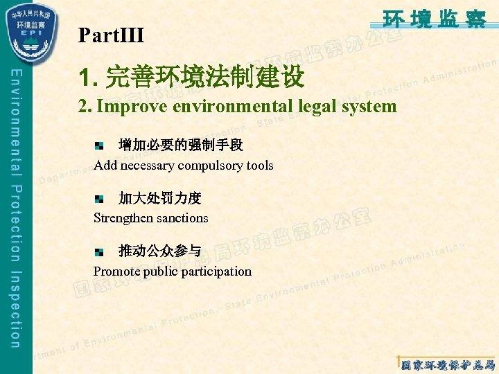 PartⅢ 1. 完善环境法制建设 2. Improve environmental legal system 增加必要的强制手段 Add necessary compulsory tools 加大处罚力度