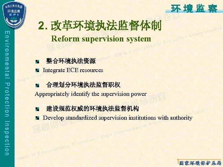 2. 改革环境执法监督体制 Reform supervision system 整合环境执法资源 Integrate ECE resources 合理划分环境执法监督职权 Appropriately identify the supervision