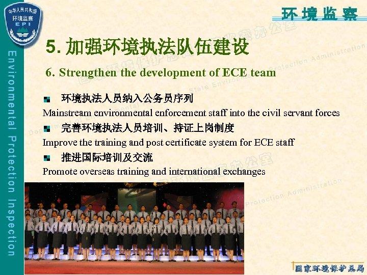 5. 加强环境执法队伍建设 6. Strengthen the development of ECE team 环境执法人员纳入公务员序列 Mainstream environmental enforcement staff