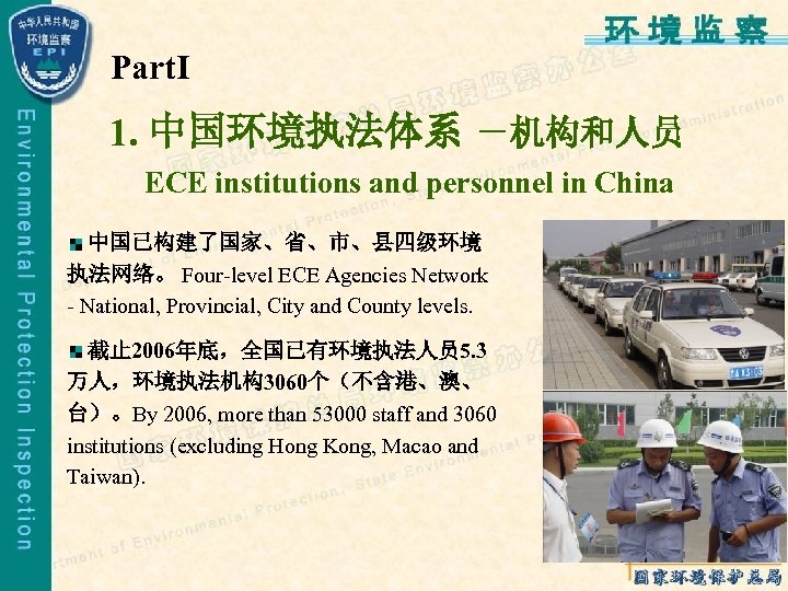 PartⅠ 1. 中国环境执法体系 -机构和人员 ECE institutions and personnel in China 中国已构建了国家、省、市、县四级环境 执法网络。 Four-level ECE
