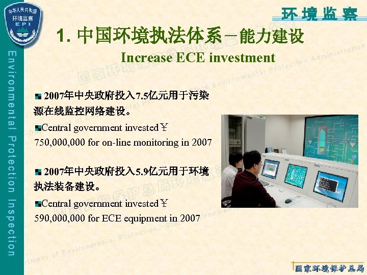 1. 中国环境执法体系-能力建设 Increase ECE investment 2007年中央政府投入 7. 5亿元用于污染 源在线监控网络建设。 Central government invested¥ 750, 000