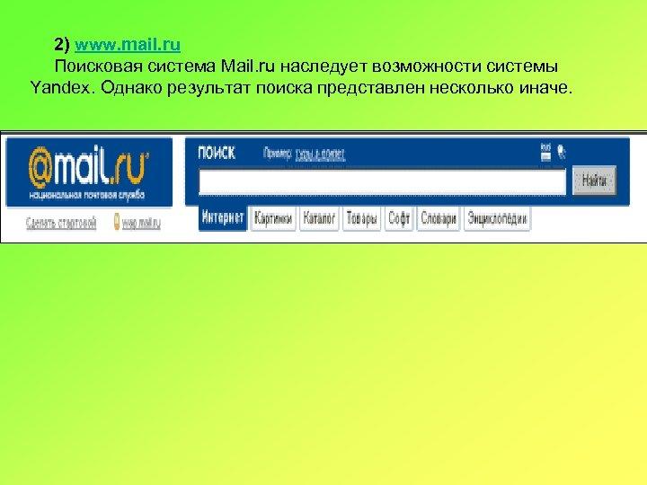 2) www. mail. ru Поисковая система Mail. ru наследует возможности системы Yandex. Однако результат