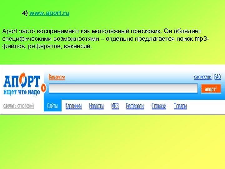 4) www. aport. ru Aport часто воспринимают как молодежный поисковик. Он обладает специфическими возможностями
