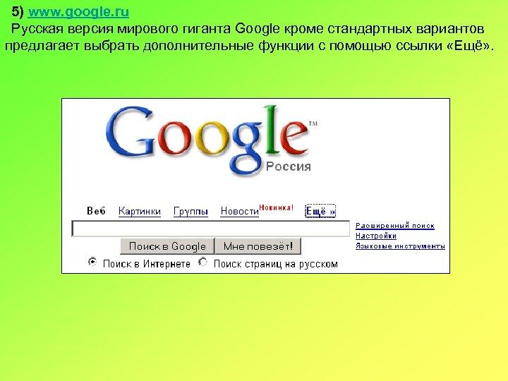 5) www. google. ru Русская версия мирового гиганта Google кроме стандартных вариантов предлагает выбрать