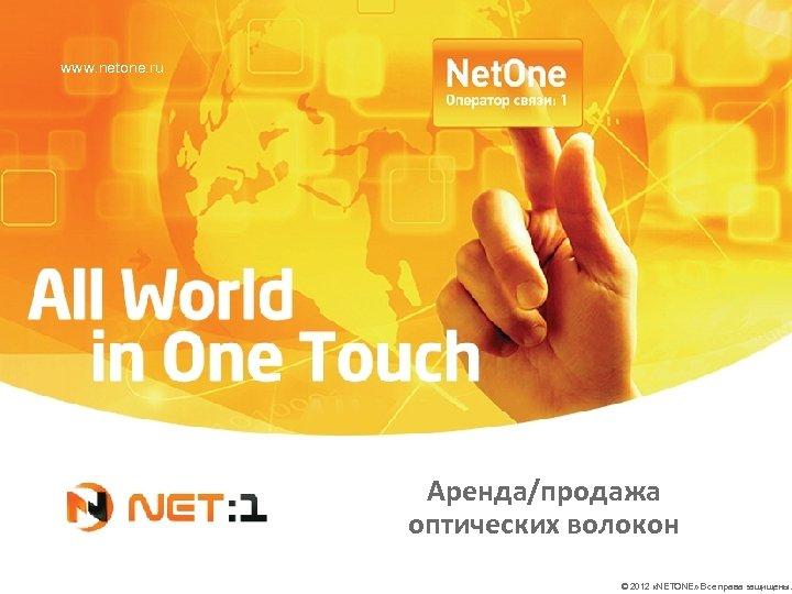 www. netone. ru Аренда/продажа оптических волокон © 2012 «NETONE» Все права защищены.