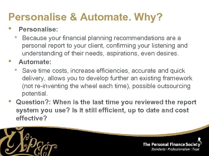 Personalise & Automate. Why? • • • Personalise: • Because your financial planning recommendations