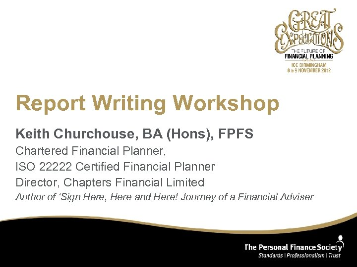 Report Writing Workshop Keith Churchouse, BA (Hons), FPFS Chartered Financial Planner, ISO 22222 Certified
