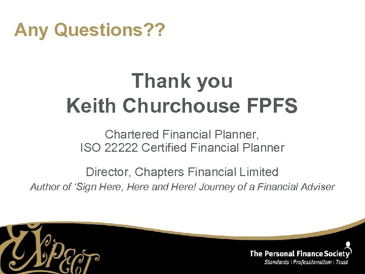Any Questions? ? Thank you Keith Churchouse FPFS Chartered Financial Planner, ISO 22222 Certified