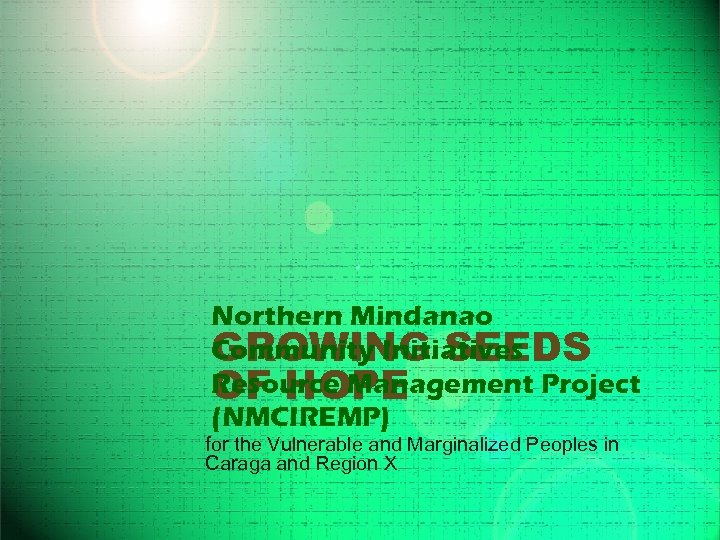 Northern Mindanao Community Initiatives GROWING SEEDS Resource Management Project OF HOPE (NMCIREMP) for the