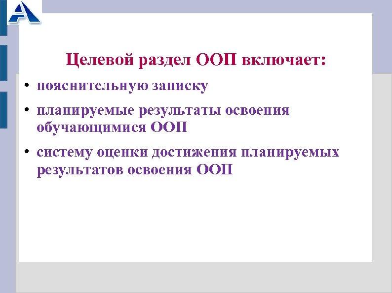 Целевой раздел ООП включает: • пояснительную записку • планируемые результаты освоения обучающимися ООП •